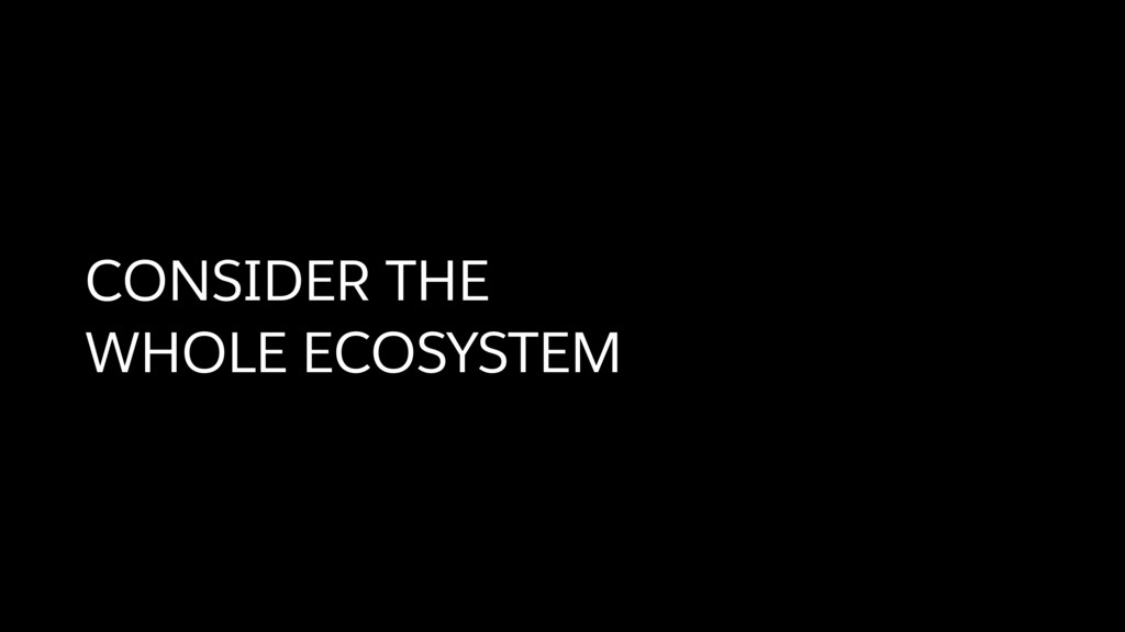CONSIDER THE  WHOLE ECOSYSTEM