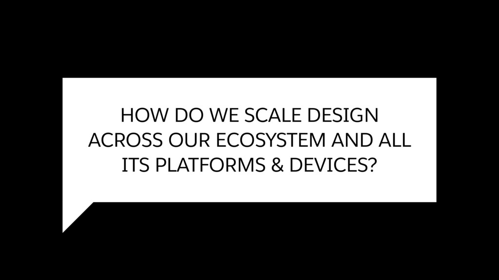 HOW DO WE SCALE DESIGN ACROSS OUR ECOSYSTEM AND...