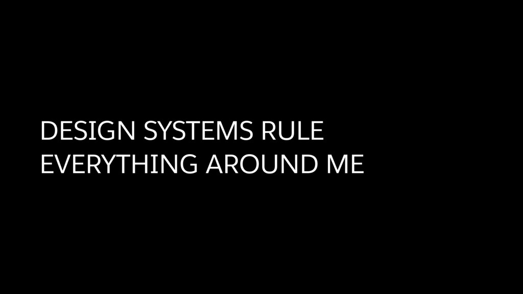DESIGN SYSTEMS RULE EVERYTHING AROUND ME