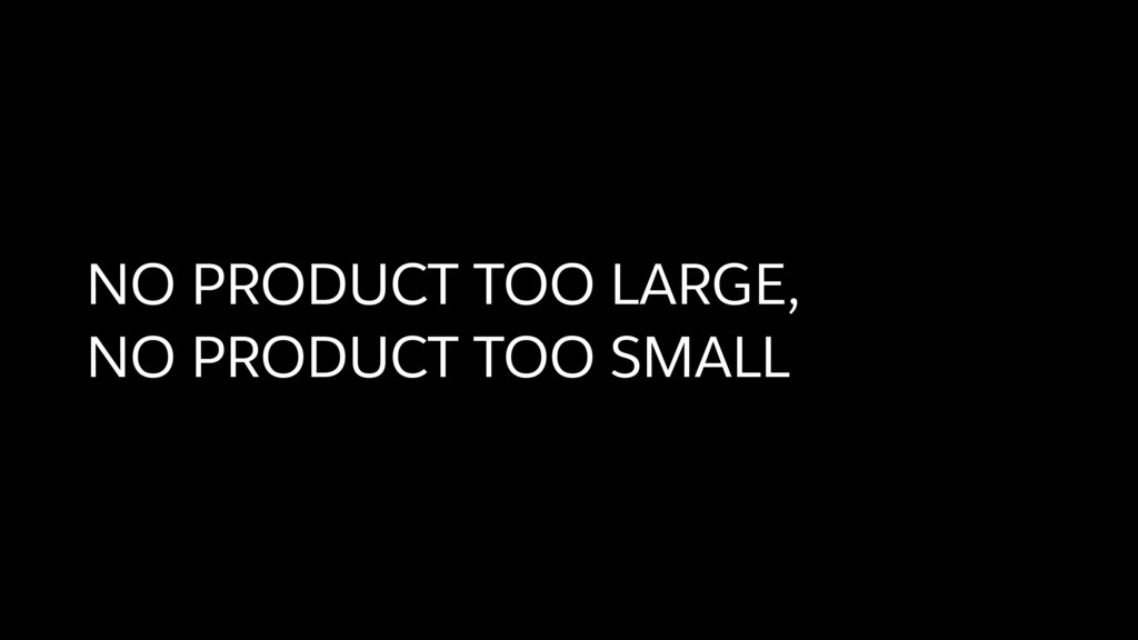 NO PRODUCT TOO LARGE, NO PRODUCT TOO SMALL