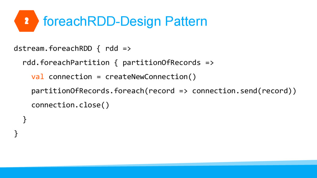 foreachRDD-Design Pattern dstream.foreachRDD { ...