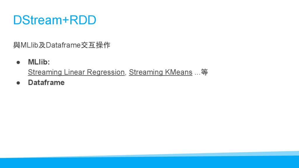 DStream+RDD 與MLlib及Dataframe交互操作 ● MLlib: Strea...