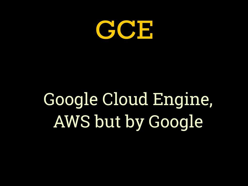 GCE Google Cloud Engine, AWS but by Google