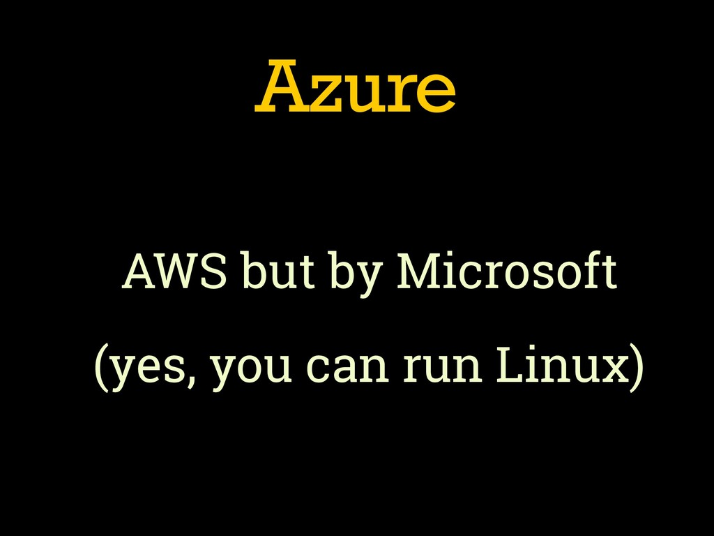 Azure AWS but by Microsoft (yes, you can run Li...