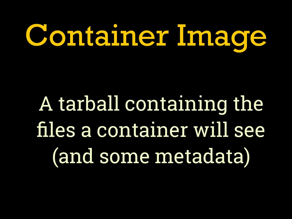 Container Image A tarball containing the files a...