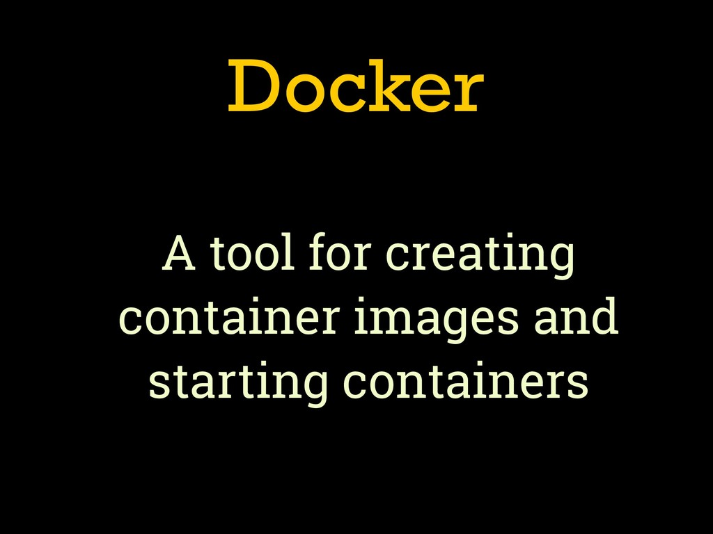 Docker A tool for creating container images and...