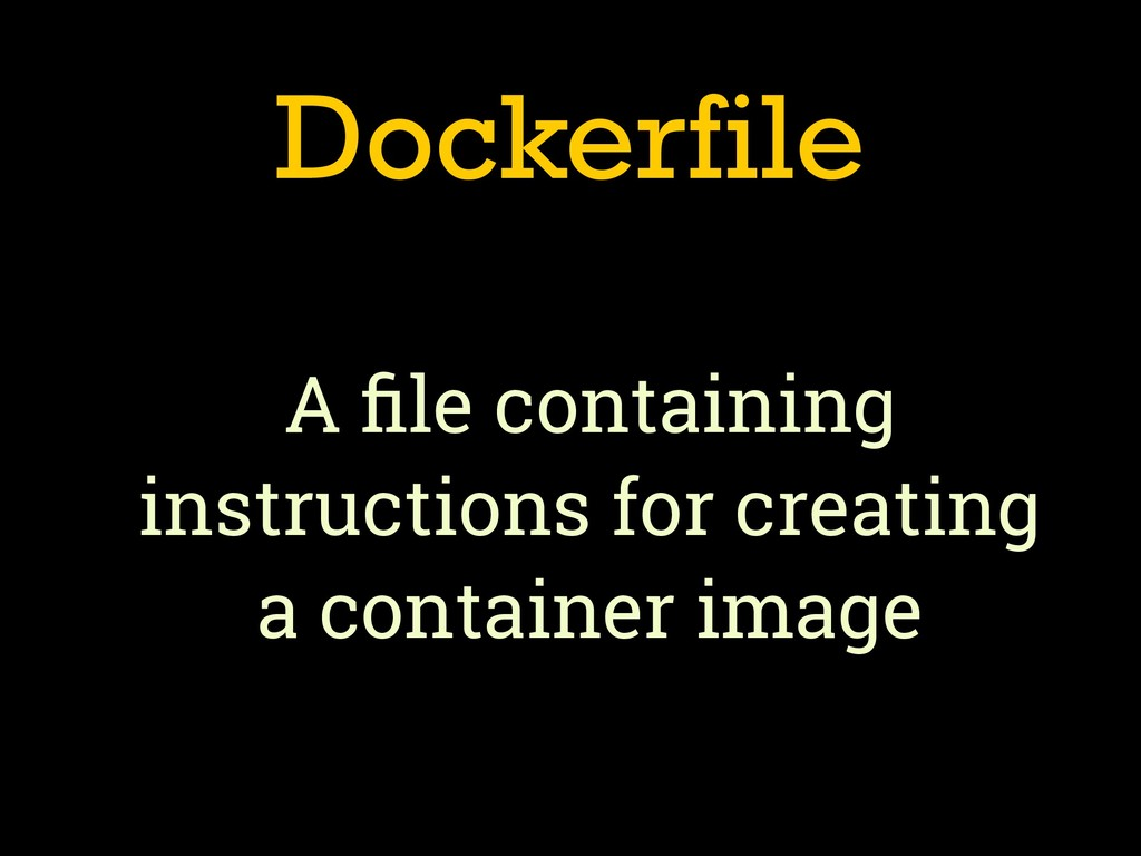 Dockerfile A file containing instructions for cr...