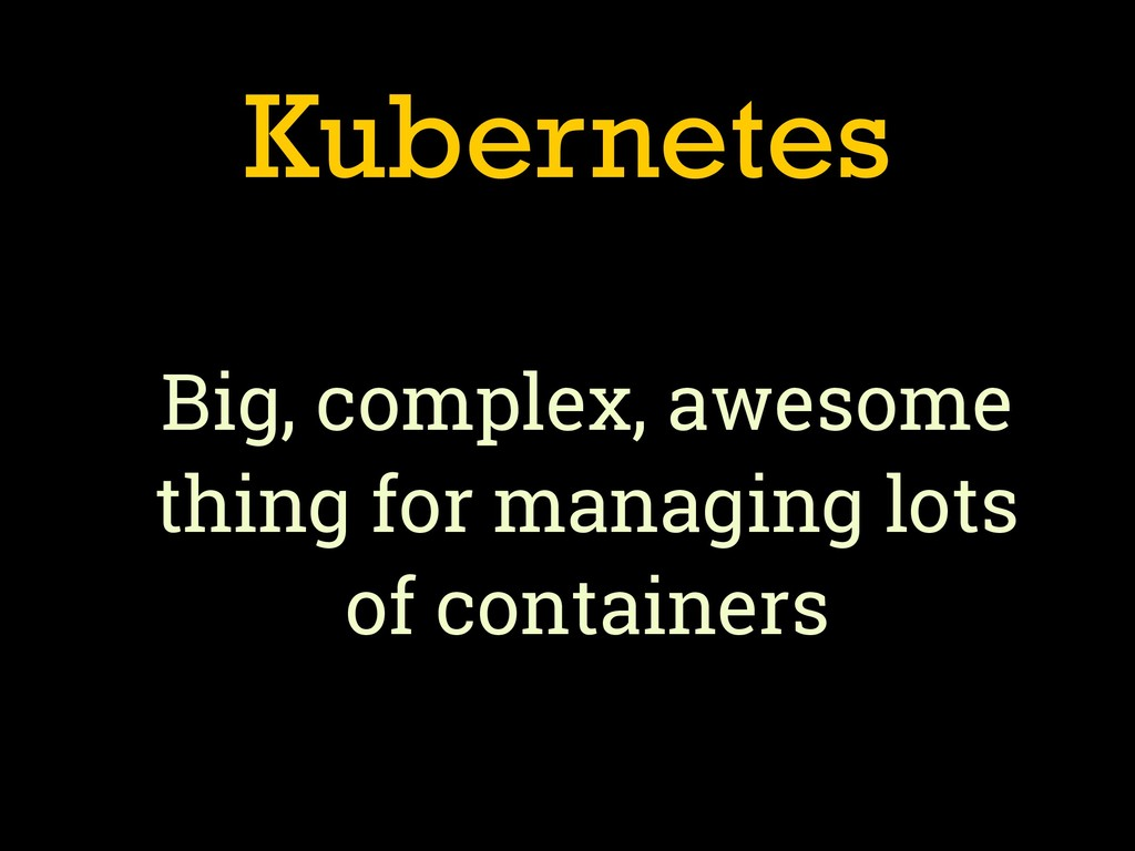 Kubernetes Big, complex, awesome thing for mana...