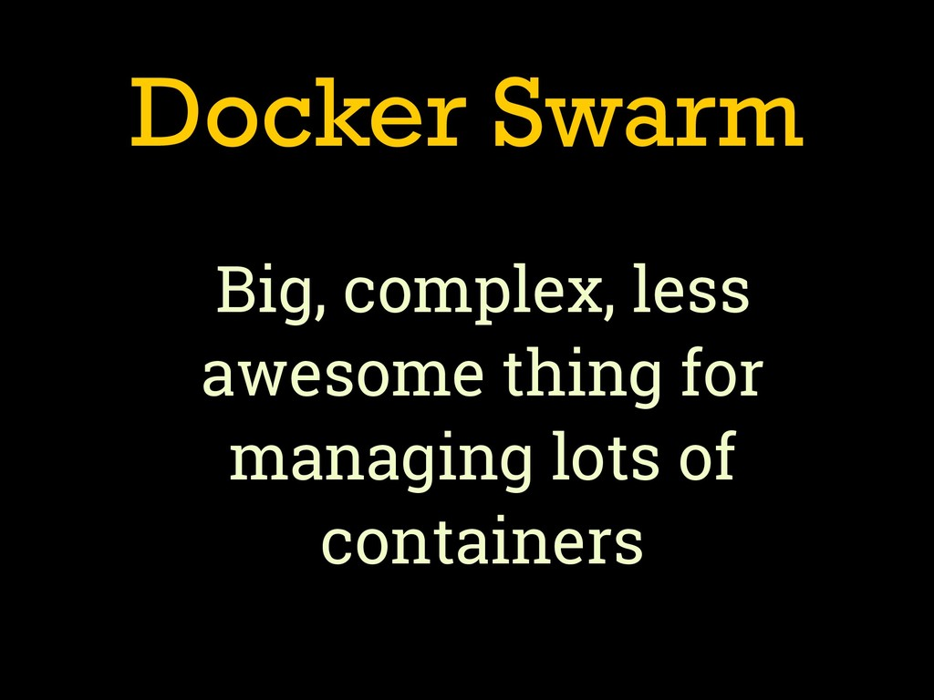Docker Swarm Big, complex, less awesome thing f...