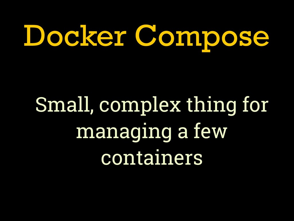 Docker Compose Small, complex thing for managin...