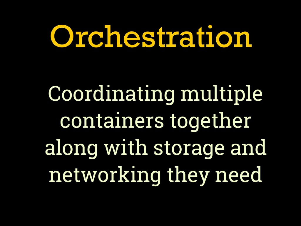Orchestration Coordinating multiple containers ...
