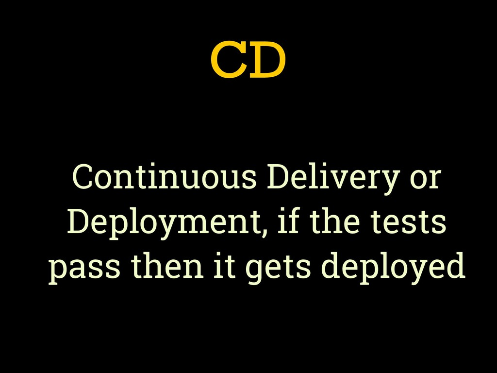 CD Continuous Delivery or Deployment, if the te...