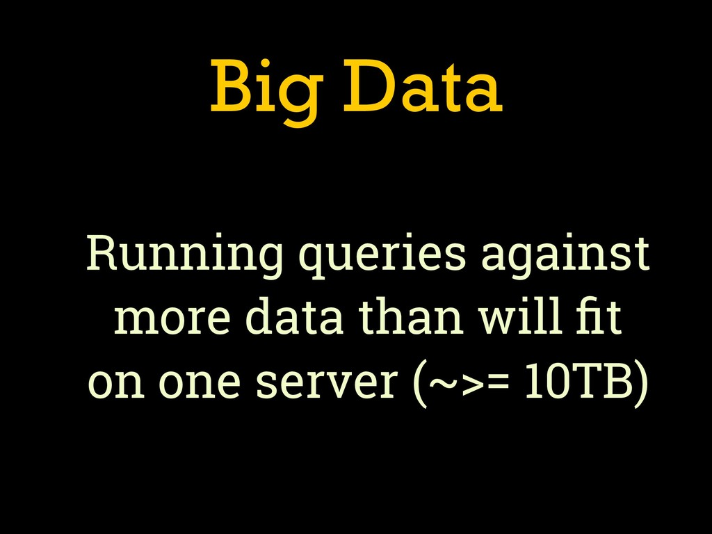 Big Data Running queries against more data than...