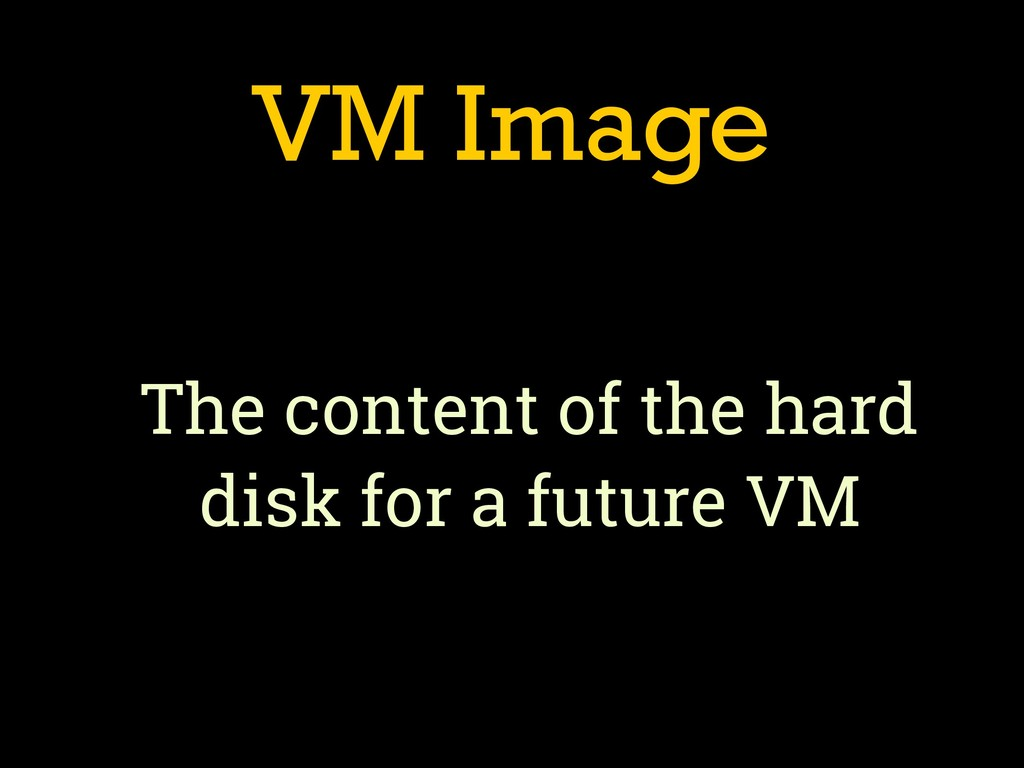 VM Image The content of the hard disk for a fut...