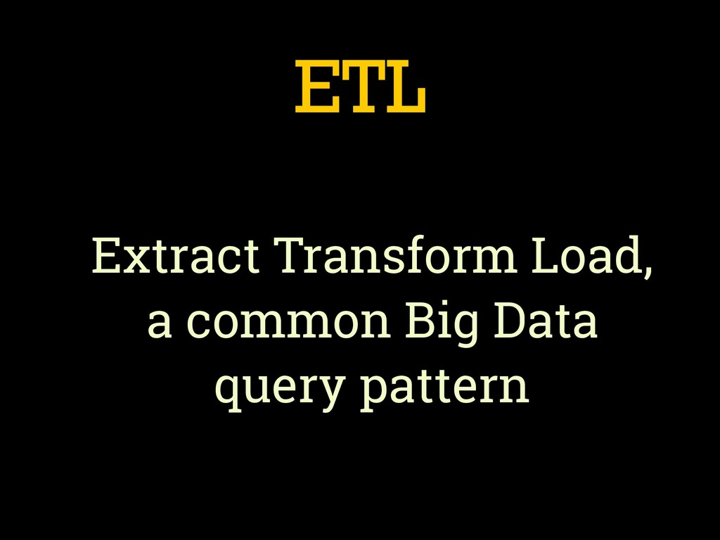 ETL Extract Transform Load, a common Big Data q...