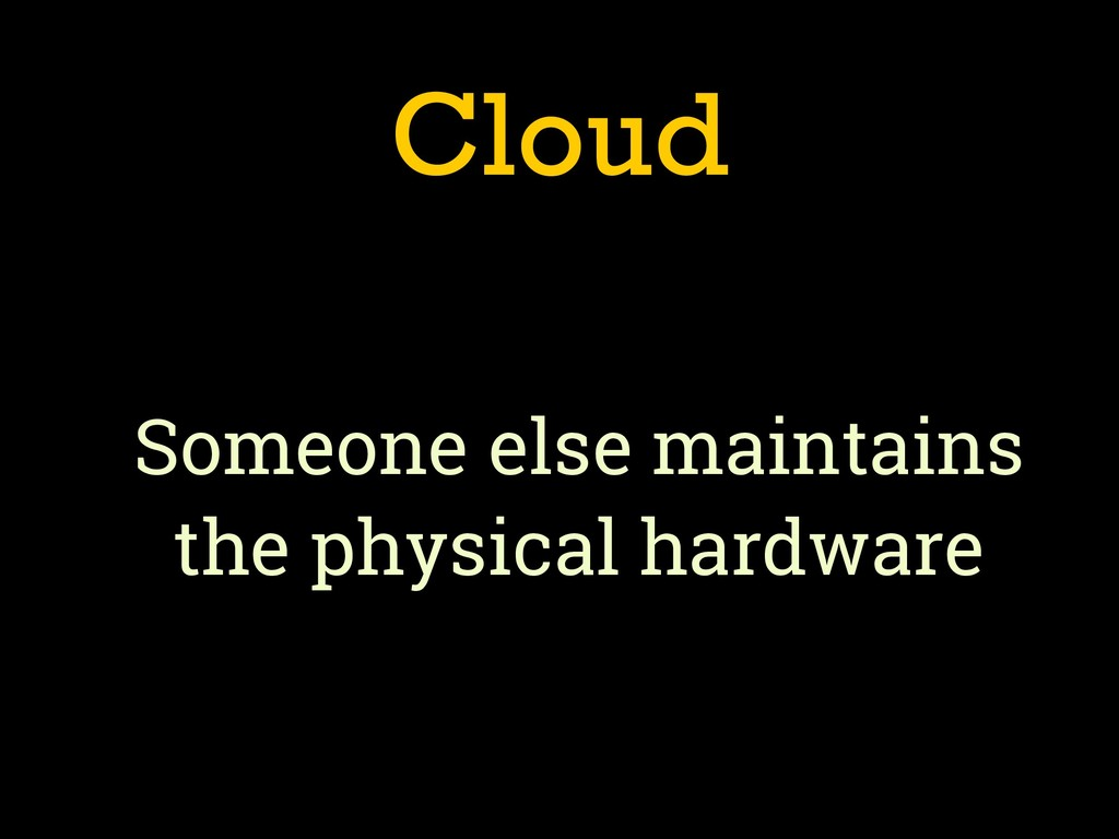 Cloud Someone else maintains the physical hardw...