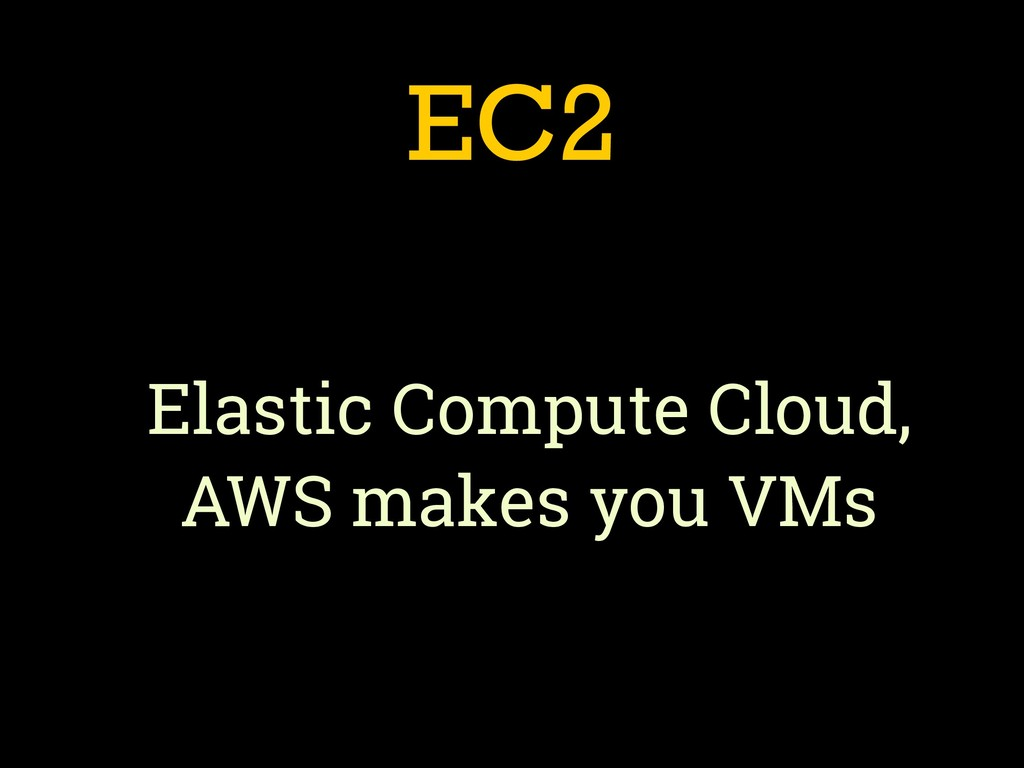 EC2 Elastic Compute Cloud, AWS makes you VMs