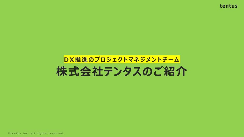 DX推進のプロジェクトマネジメントチーム 株式会社テンタスのご紹介 © t e n t u s...