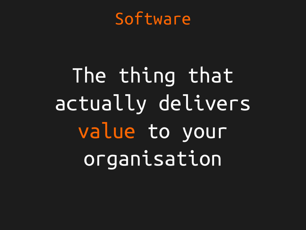 Software The thing that actually delivers value...