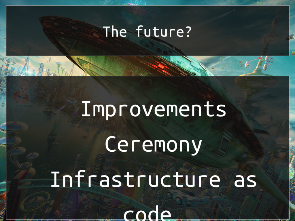 The future? Improvements Ceremony Infrastructur...