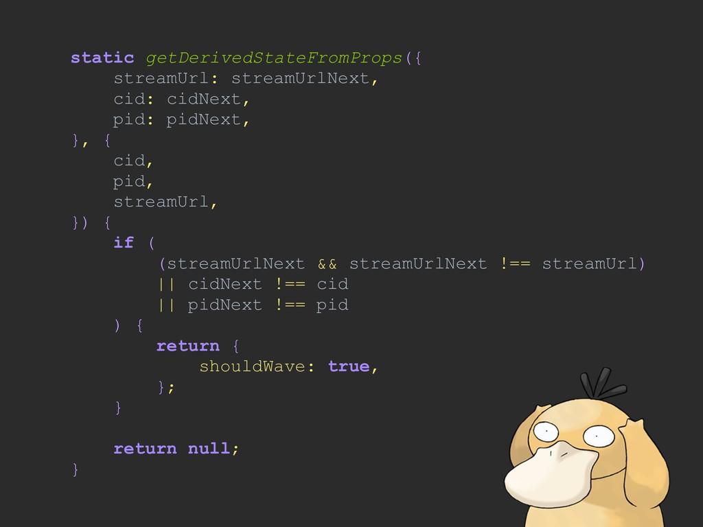 static getDerivedStateFromProps({ streamUrl: st...
