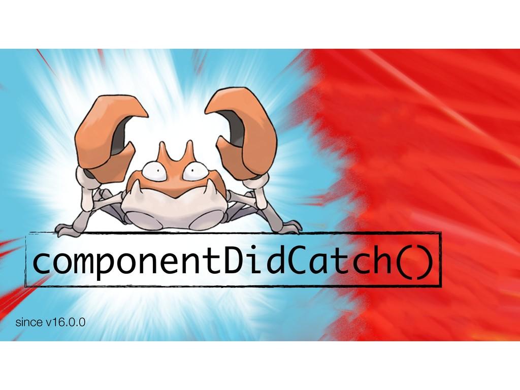 componentDidCatch() since v16.0.0