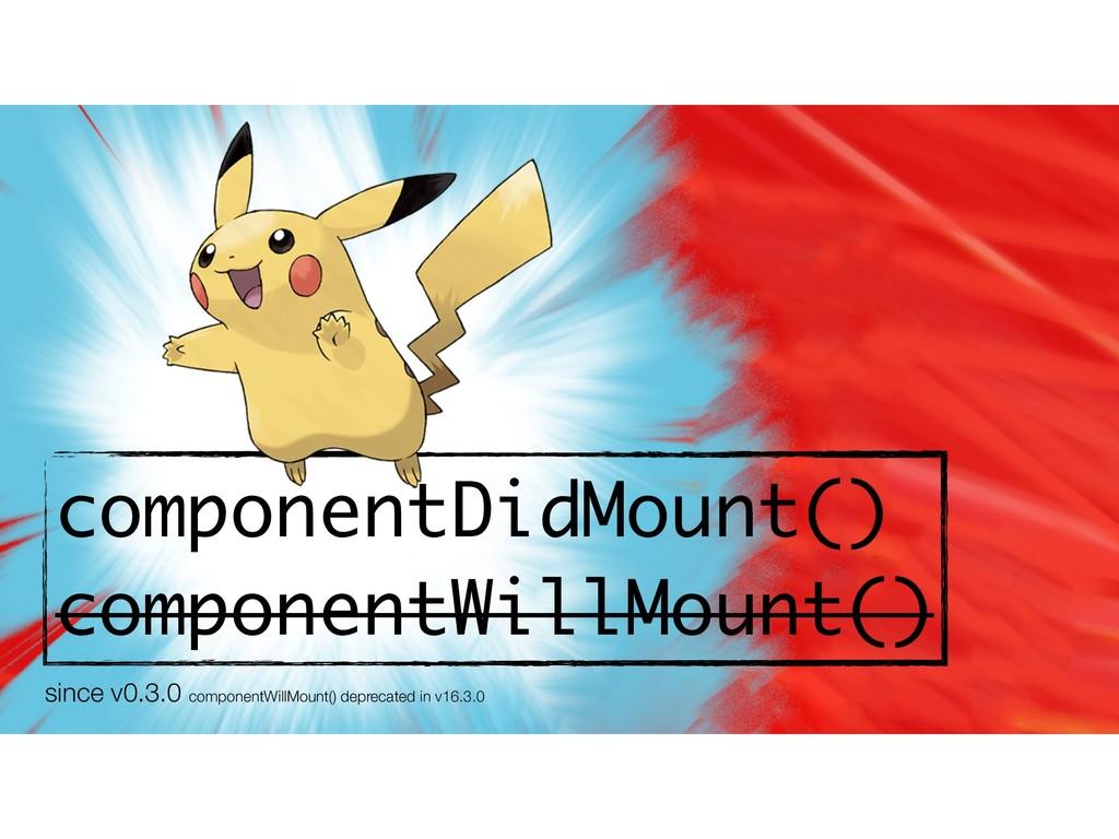 componentDidMount() componentWillMount() since ...