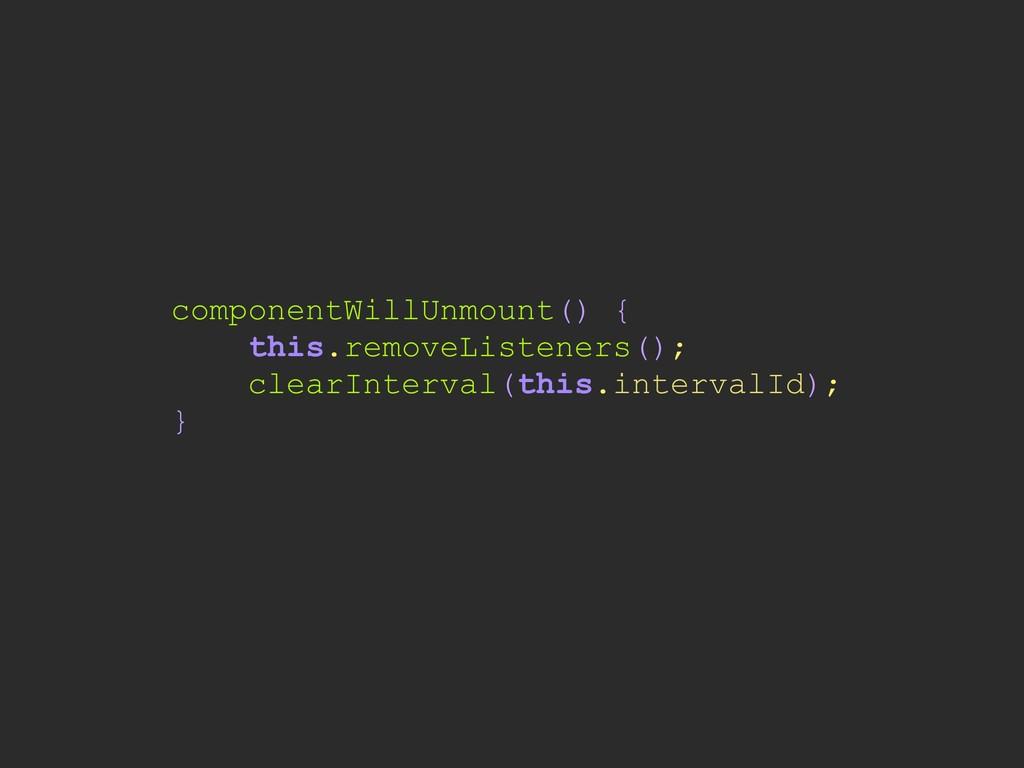 componentWillUnmount() { this.removeListeners()...