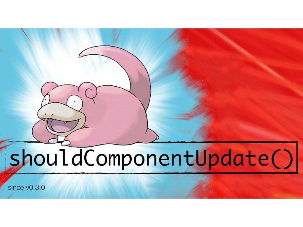 shouldComponentUpdate() since v0.3.0
