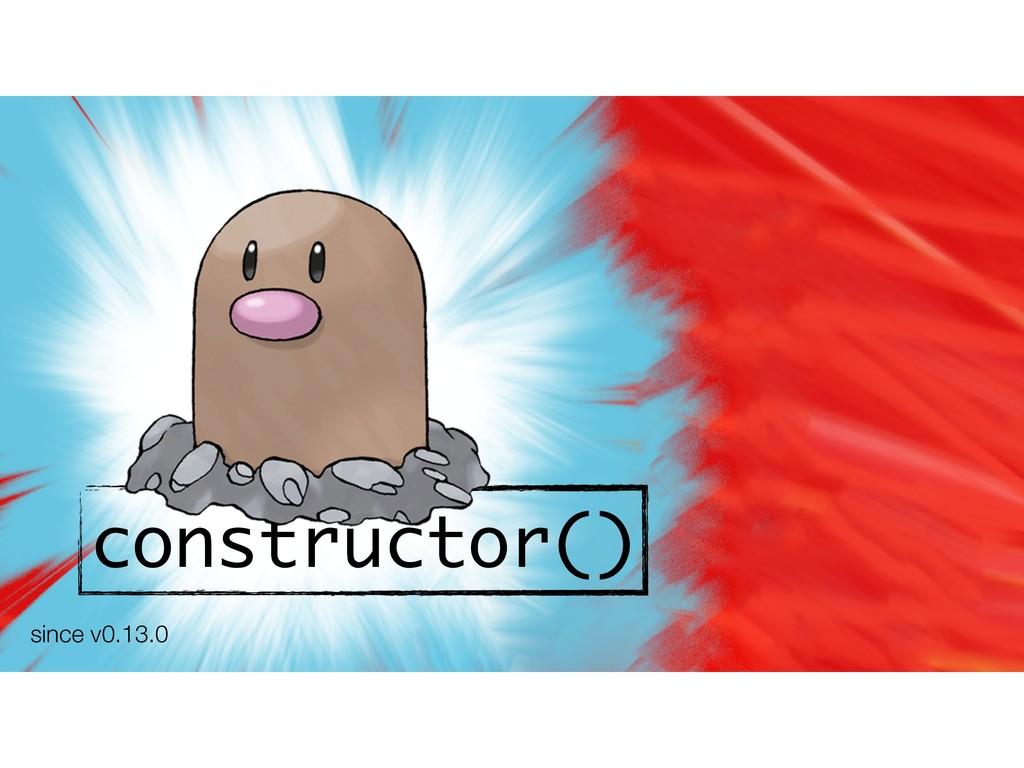 constructor() since v0.13.0