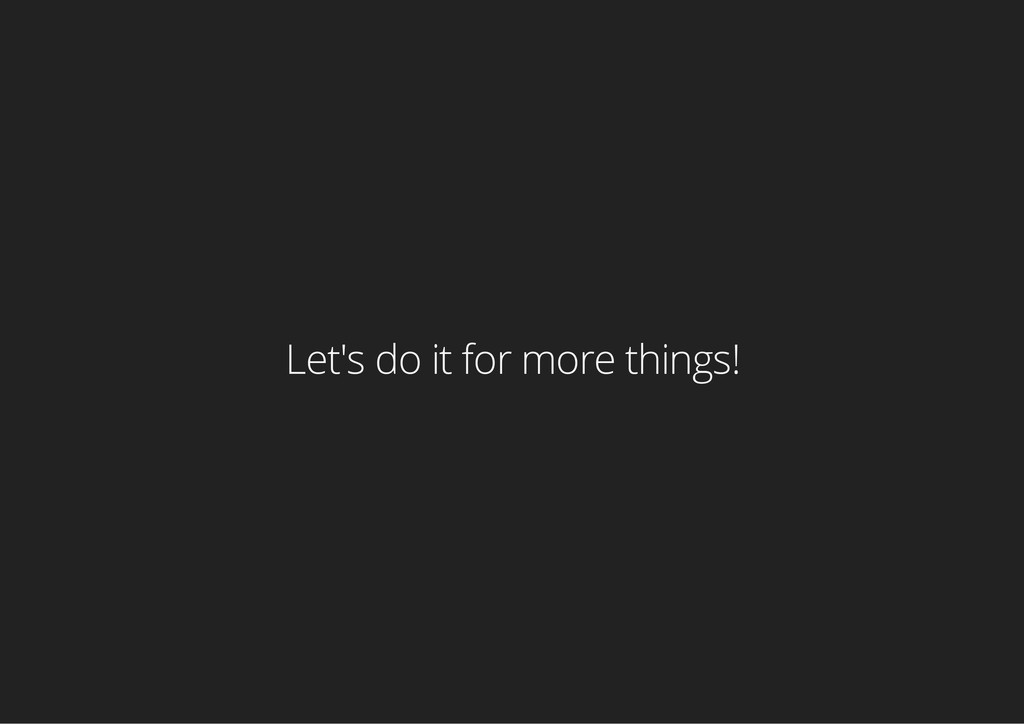 Let's do it for more things!