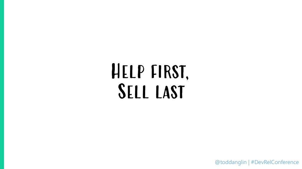 @toddanglin | #DevRelConference Help first, Sel...