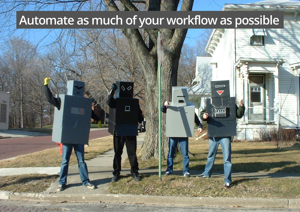 Automate as much of your workflow as possible