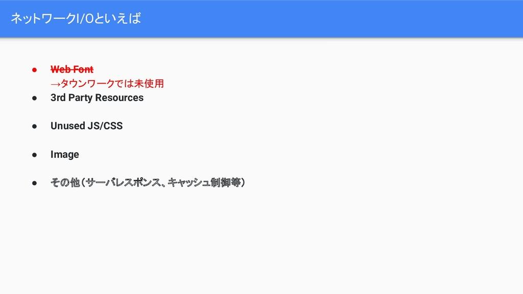 ネットワークI/Oといえば ● Web Font →タウンワークでは未使用 ● 3rd Par...