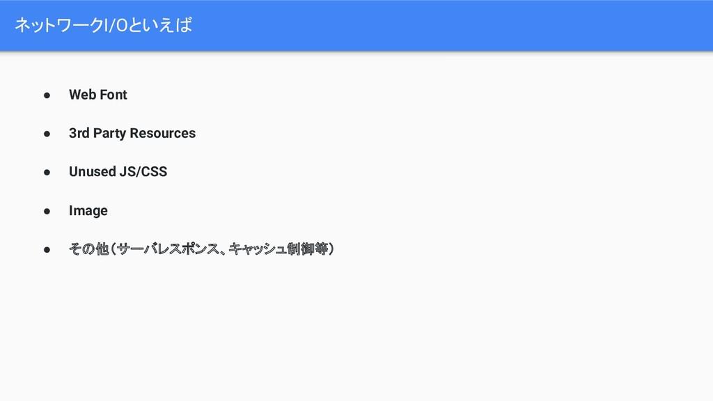 ネットワークI/Oといえば ● Web Font ● 3rd Party Resources ...