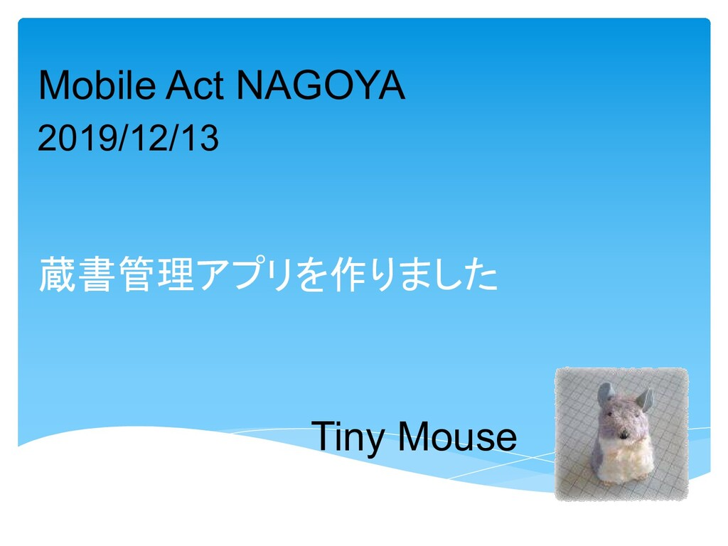 Tiny Mouse 蔵書管理アプリを作りました Mobile Act NAGOYA 2019...