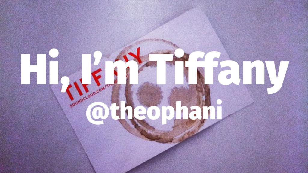 Hi, I'm Tiffany @theophani