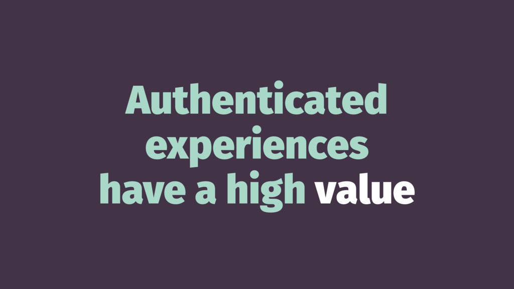 Authenticated experiences have a high value