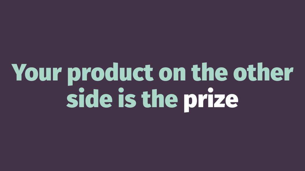 Your product on the other side is the prize