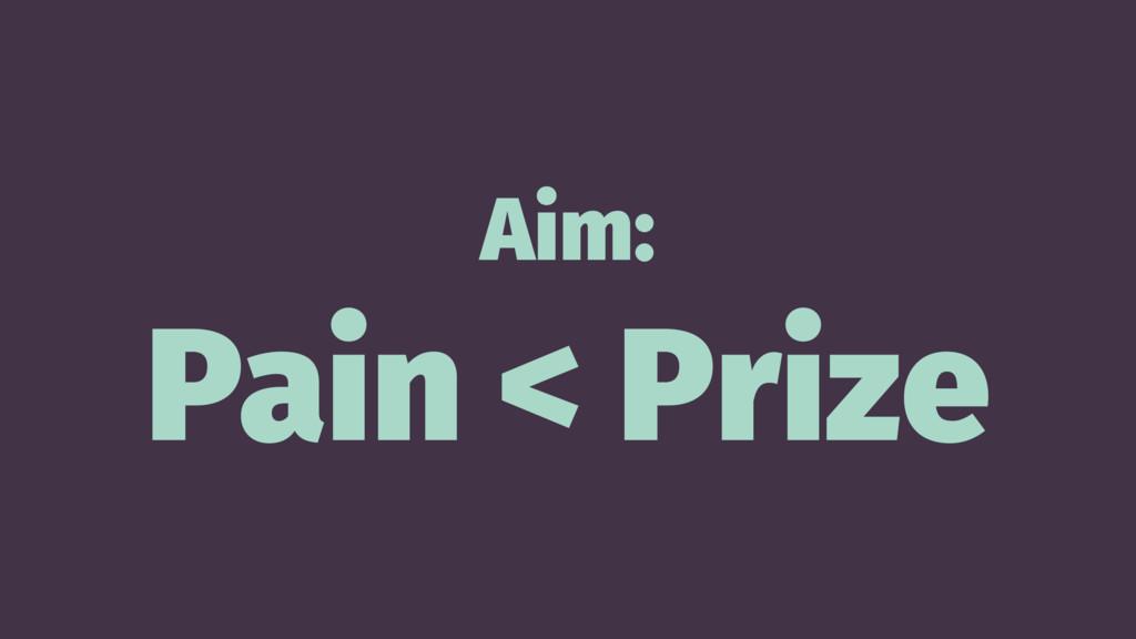Aim: Pain < Prize