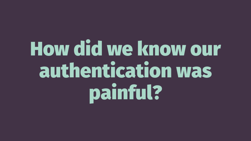 How did we know our authentication was painful?