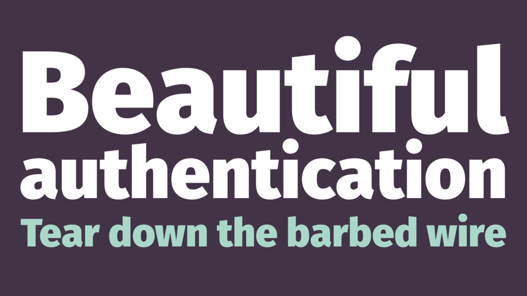 Beautiful authentication Tear down the barbed w...