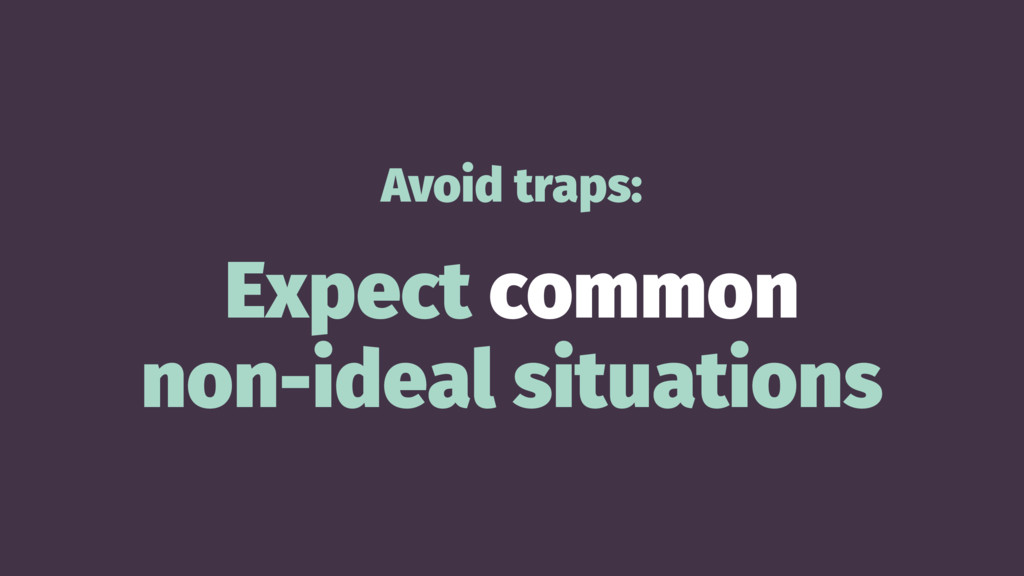 Avoid traps: Expect common non-ideal situations