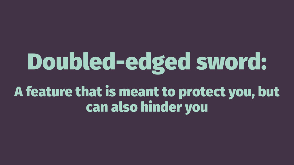 Doubled-edged sword: A feature that is meant to...