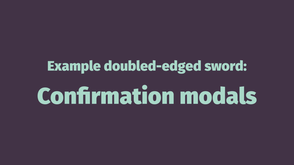 Example doubled-edged sword: Confirmation modals