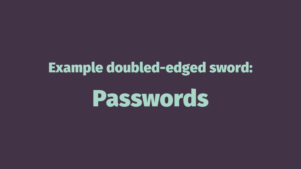 Example doubled-edged sword: Passwords