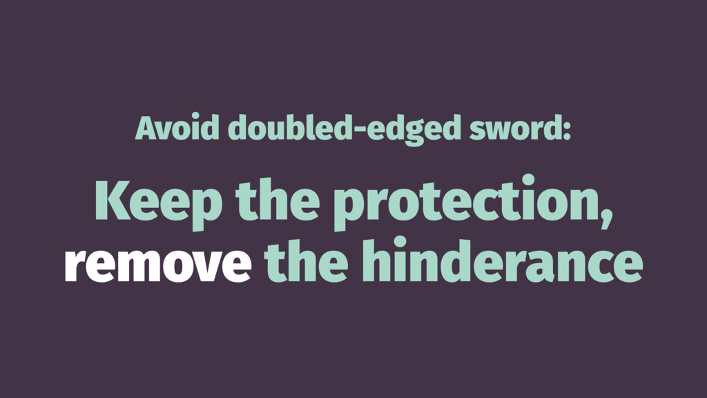 Avoid doubled-edged sword: Keep the protection,...