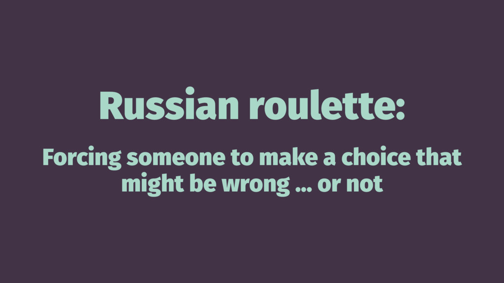 Russian roulette: Forcing someone to make a cho...