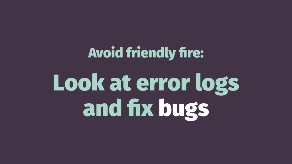 Avoid friendly fire: Look at error logs and fix b...