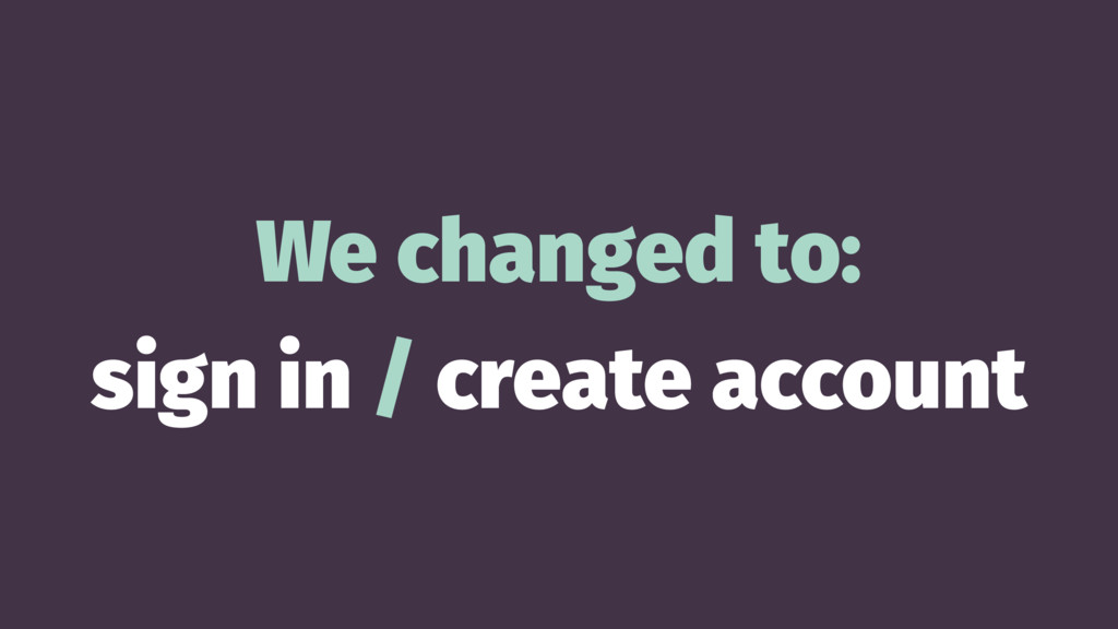 We changed to: sign in / create account